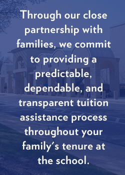 Through our close partnership with families, we commit to providing a predictable, dependable, and transparent financial aid process throughout your family's tenure at the school.