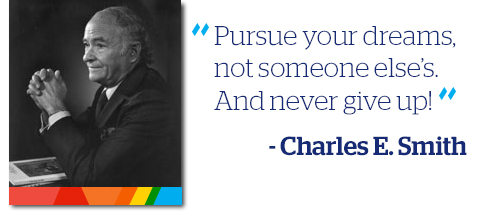 """Pursue your dreams and not someone else's. And never give up!"" Charles E. Smith"